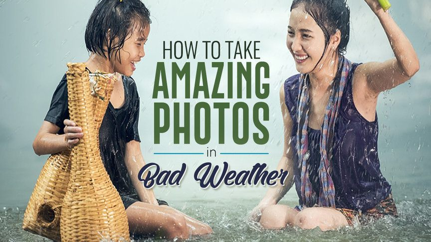 How to Take Amazing Photos Even in Bad Weather