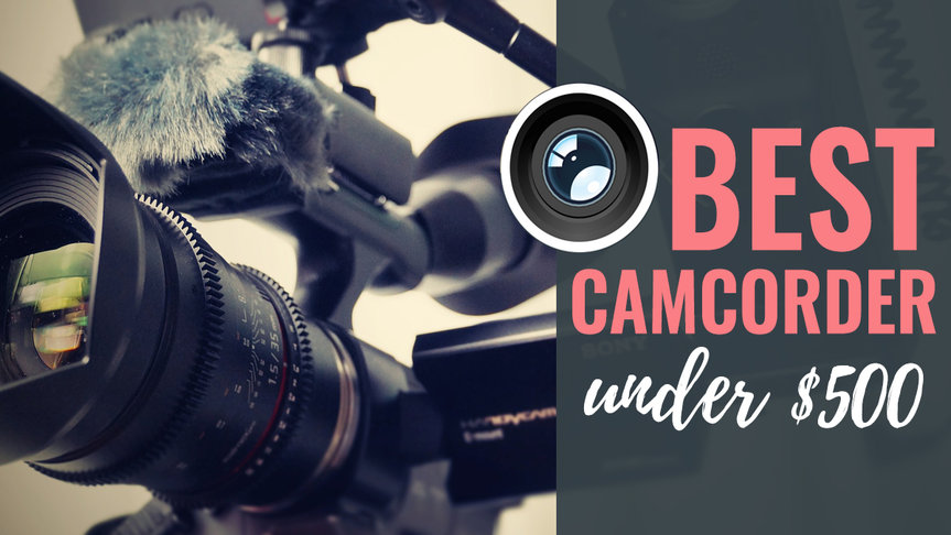 Best Camcorder under $500 Reviews in 2019